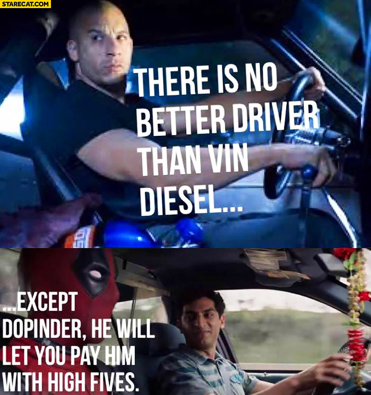 There's no better driver than Vin Diesel, except Dopinder – he will let you pay him with high fives. Deadpool