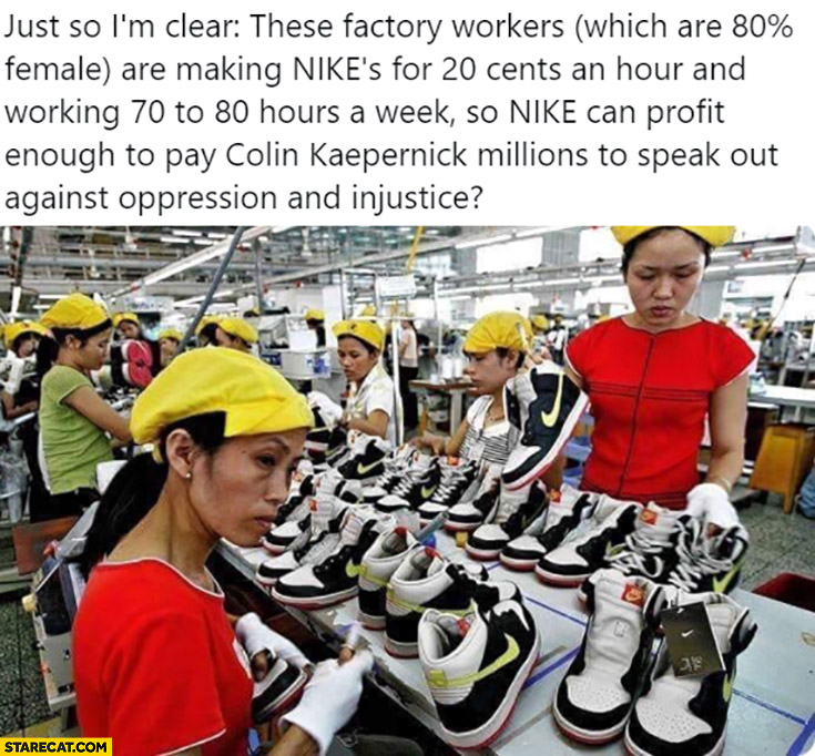 These factory workers are making Nikes for 20 cents an hour so Nike can profit to pay Colin Kaepernick millions to speak against oppression and injustice