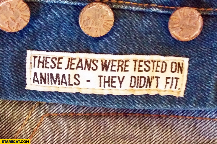 These jeans were tested on animals, they didn't fit