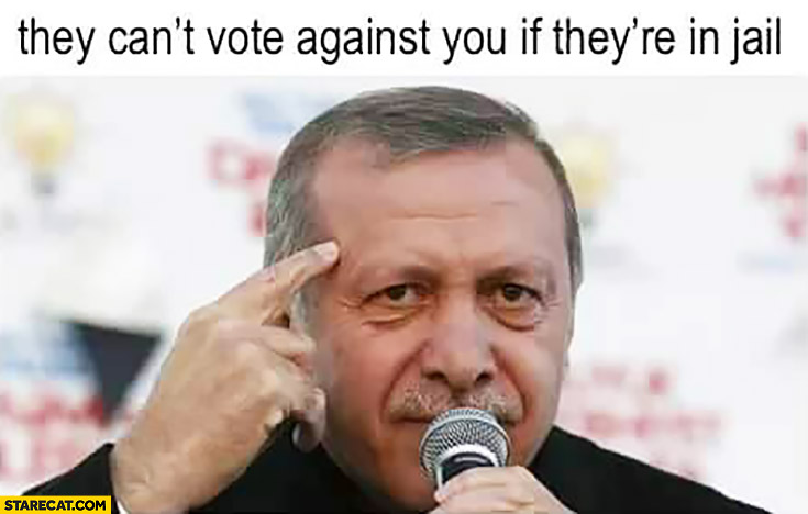 They can't vote against you if they're in jail Turkey Erdogan protip lifehack
