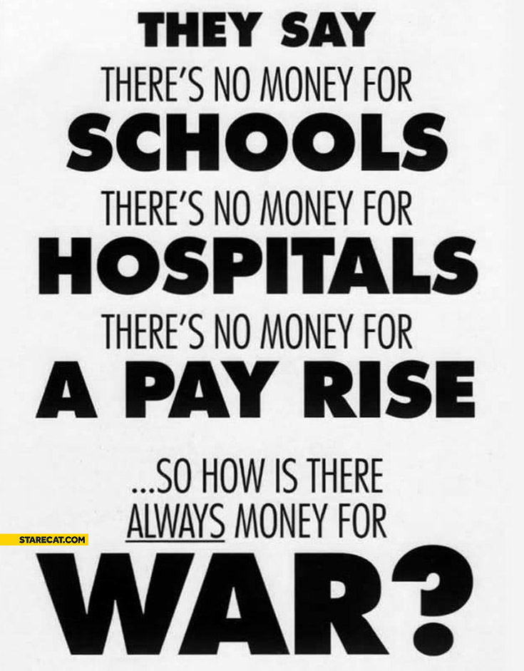 They say there's no money for schools hospitals a pay rise so how is there always money for war