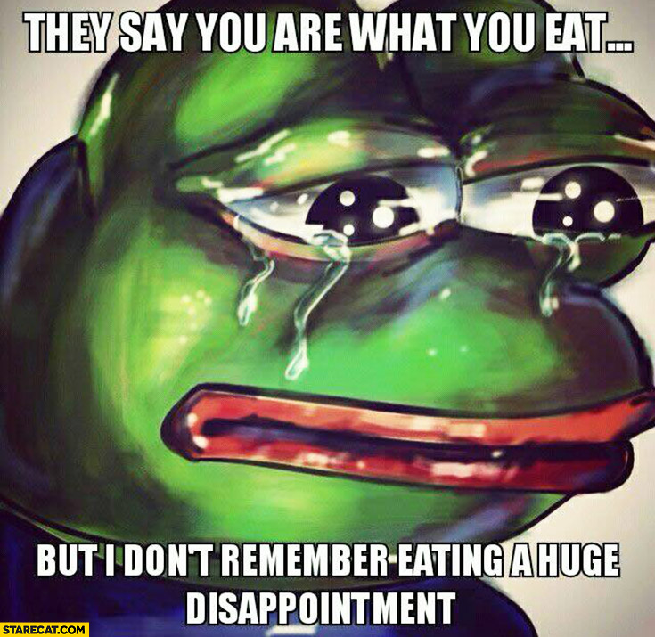 They say you are what you eat but I don't remember eating a huge disappointment sad frog