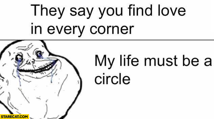 They say you will find love in every corner my life must be a circle