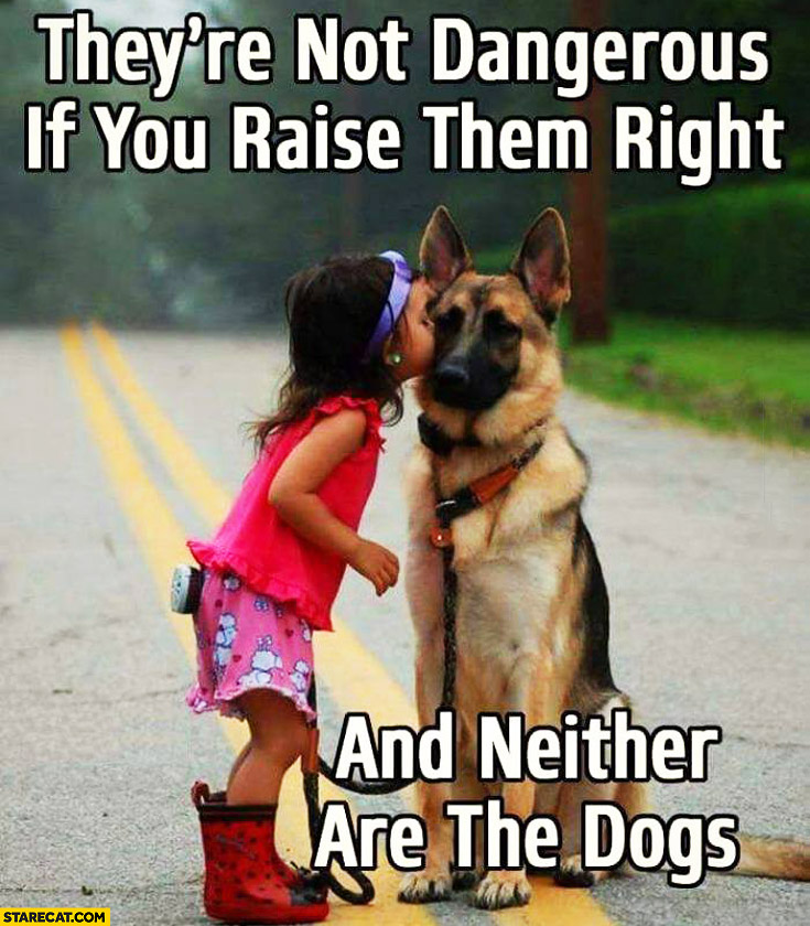 They're not dangerous if you raise them right women and neither are the dogs