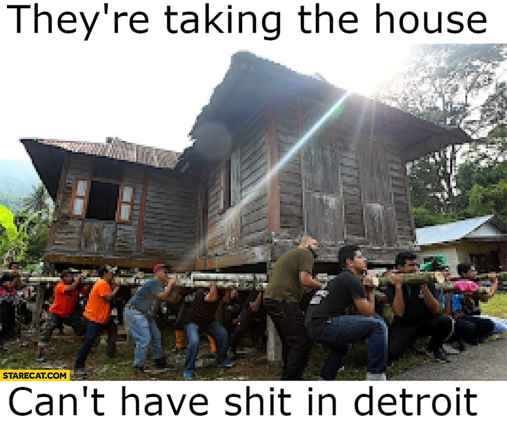 They're taking the house, can't have shit in Detroit