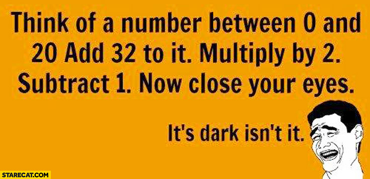 Think of a number between 0 and 20. Add 32 to it, multiply by 2, substract 1 now close your eyes it's dark isn't it?