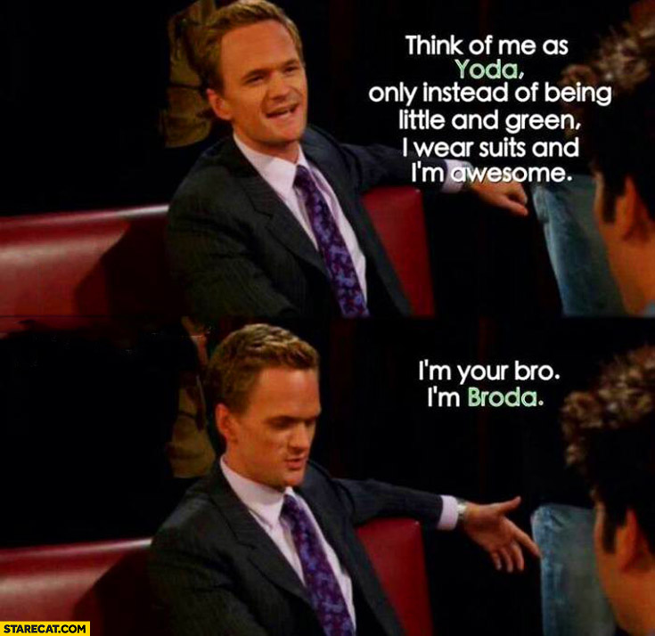 Think of me as Yoda only instead of being little and green I wear suits and I'm awesome. I'm Broda Barney HIMYM