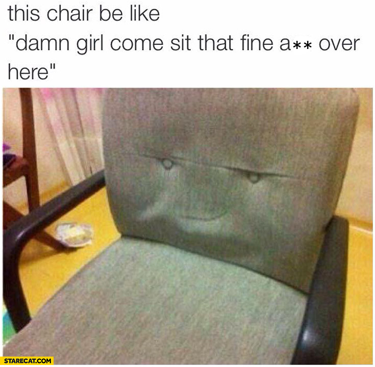 This chair be like damn girl come sit over here