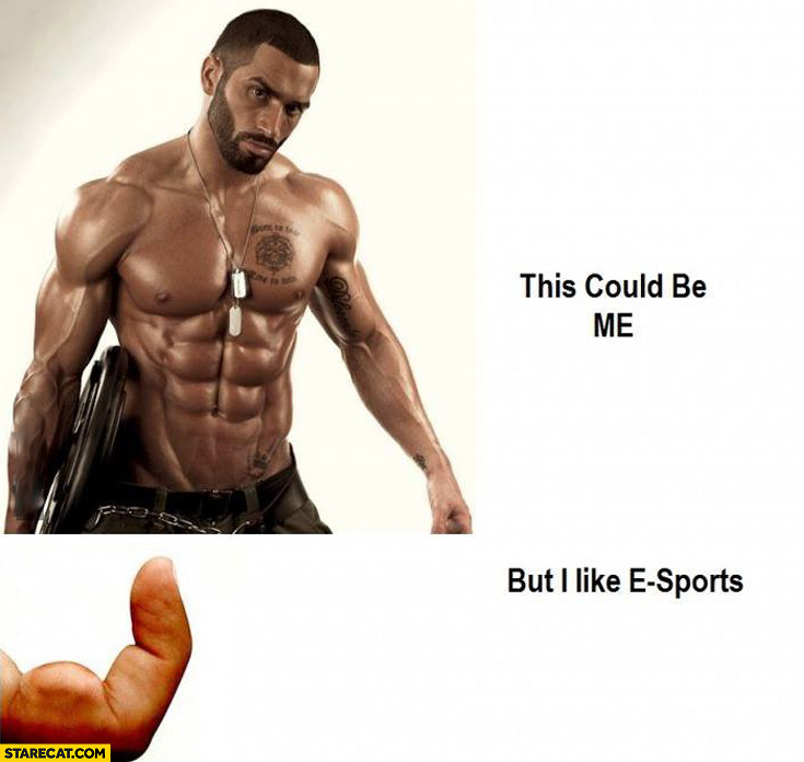 This could be me but I like e-sports muscular finger