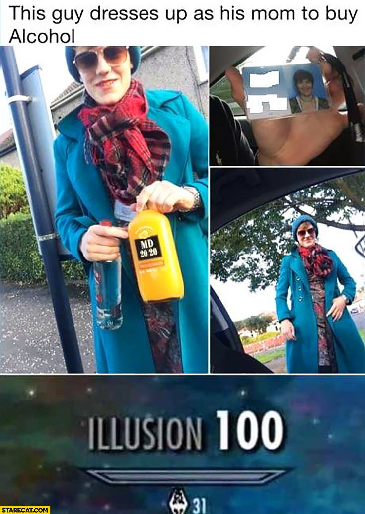 This guy dresses up as his mom to buy alcohol. Illusion 100