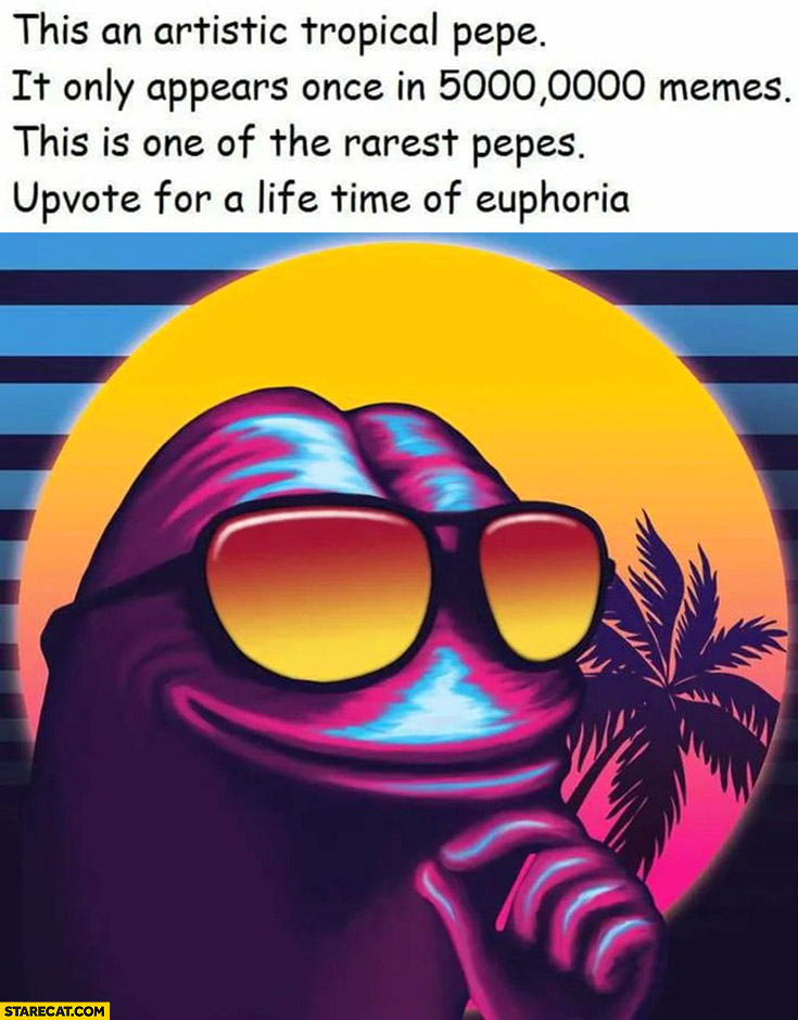 This is artistic tropical Pepe, one of the rarest Pepes, upvote for a life time of euphoria