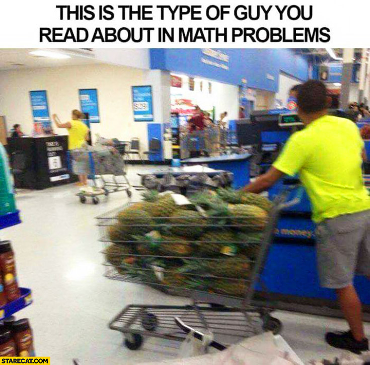 This is the type of guy you read about in math problems buying cart full of pineapples