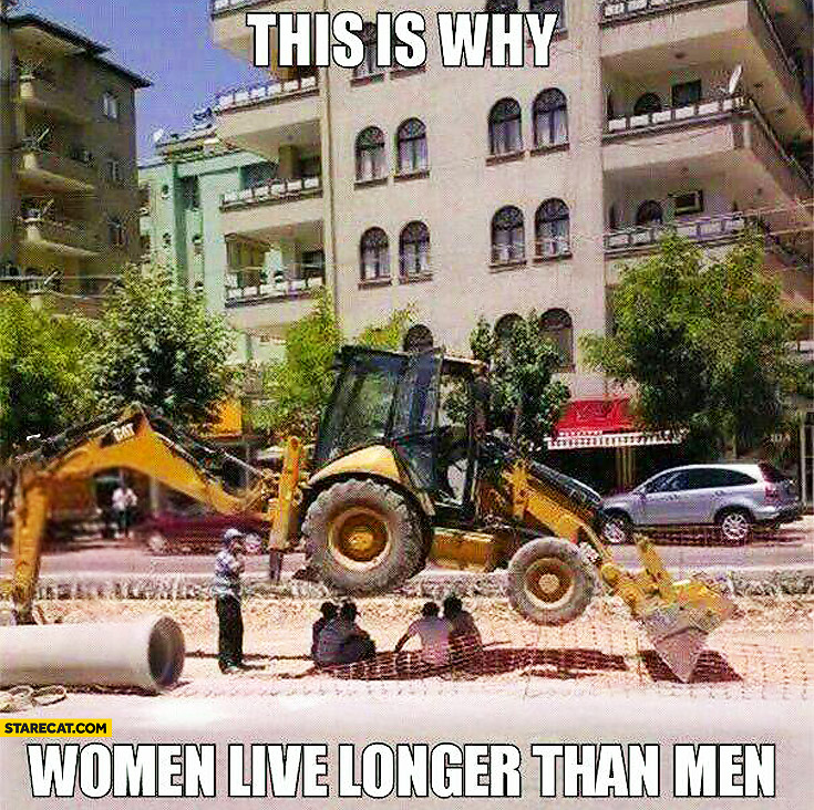 This is why women live longer than men workers chilling under excavator