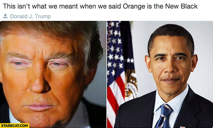 This isn't what we meant when we said orange is the new black Donald Trump Barack Obama