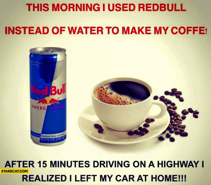 This morning I used Redbull instead of water to make my coffee. After 15 minutes on a highway I realized I left my car at home