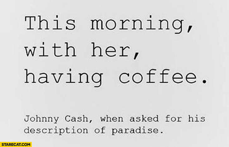 This morning with her having coffee Johnny Cash when asked for his description of paradise