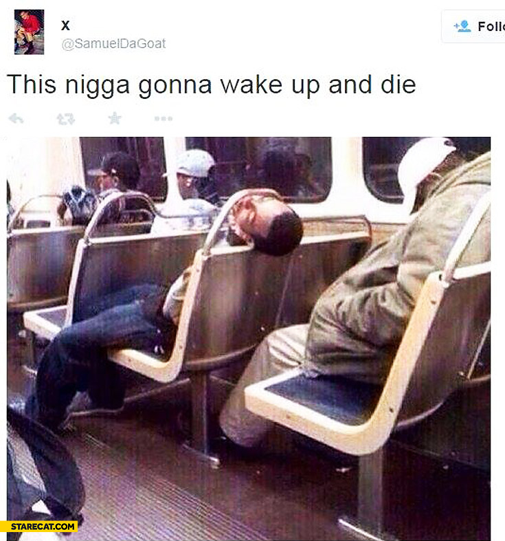This nigga gonna wake up and die subway
