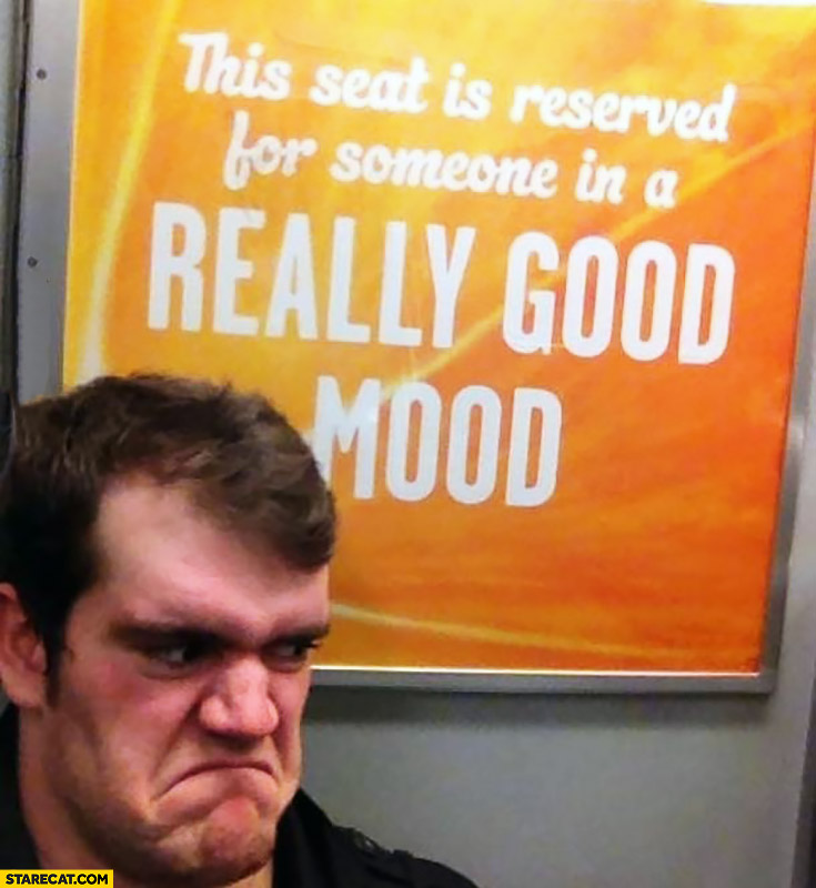 This seat is reserved for someone in a really good mood grumpy face