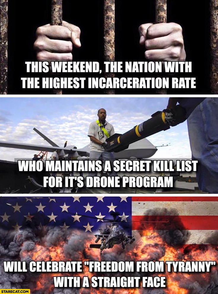 This weekend the nation with the highest incarceration rate, who maintains a secret kill list for its drone program will celebrate freedom from tyrrany witha a straight face. USA