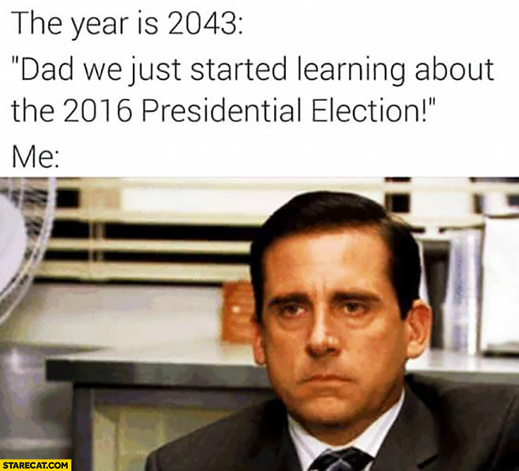 This year is 2043: dad we just started learning about 2016 presidential election. Me: