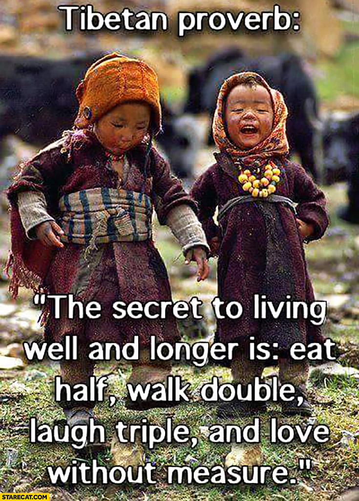 "Tibetan proverb: ""The secret to living well and longer is: eat half, walk double, laugh triple and love without measure"" quote"