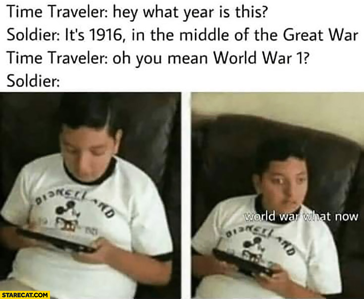 Time traveler: what year is this? Soldier 1916 middle of the great war. You mean World Wor 1, World War what now?
