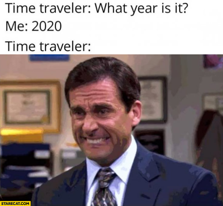 Time traveller what year is it me 2020 time traveller not happy the office coronavirus memes | StareCat.com
