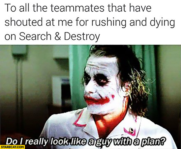 To all teammates that have shouted at me for rushing and dying on search and destroy. Do I really look like a guy with a plan? Joker Batman