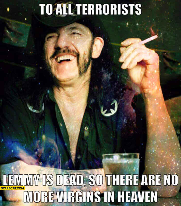 To all terrorists: Lemmy is dead so there are no more virgins in heaven