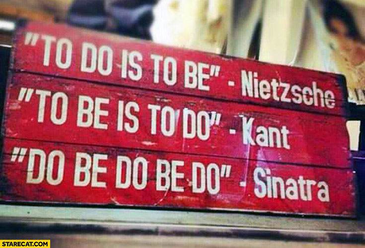 To do is to be Nietzsche to be is to do Kant do be do be do Sinatra