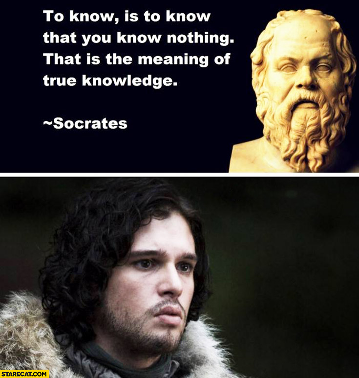 To know is to know that is the meaning of true knowledge Socrates Jon Snow