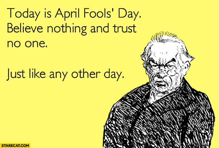 Today is April Fools day believe nothing and trust no one just like any other day