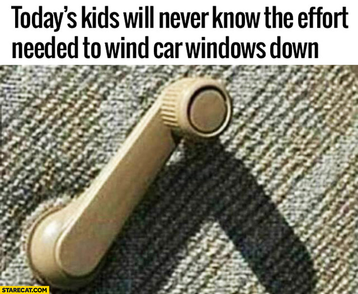 Today's kids will never know the effort needed to wind car windows down