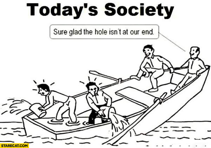 Today's society sure glad the hole isn't at our end sinking boat