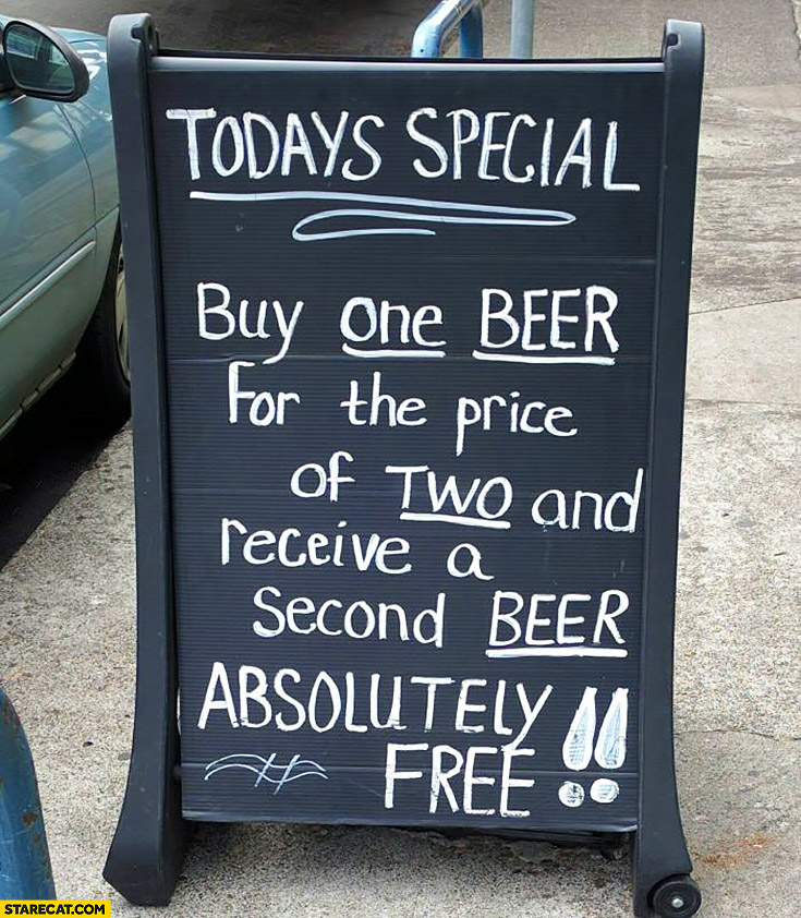 Today's special: buy one beer for the price of two and receive a second beer absolutely free
