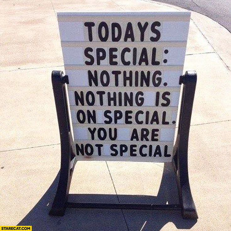 Todays special: nothing is special, you are not special