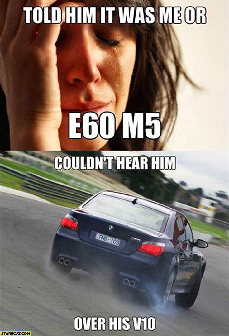 Told him it was me or his BMW E60 M5. Couldn't hear him over his V10