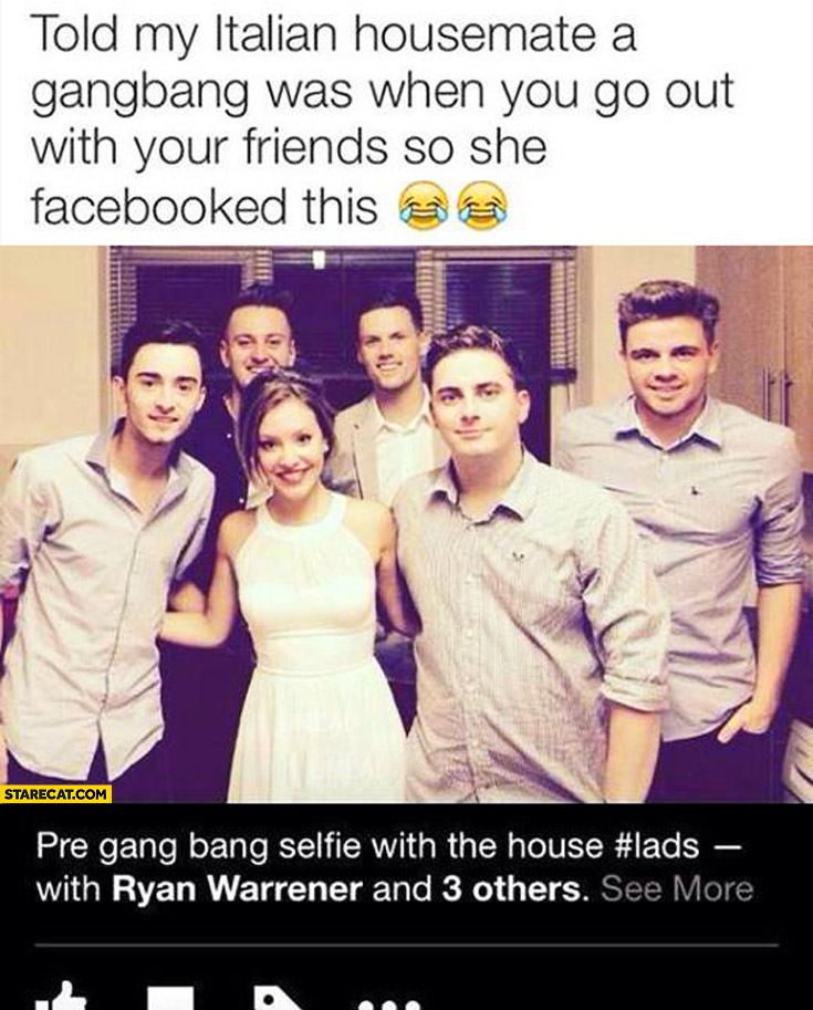 Told my Italian housemate a gangbang was when you go out with your friends so she facebooked this: pre gang bang selfie