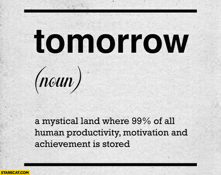 Tomorrow noun a mystical land where 99% percent of all human productivity motivation and achievement is stored