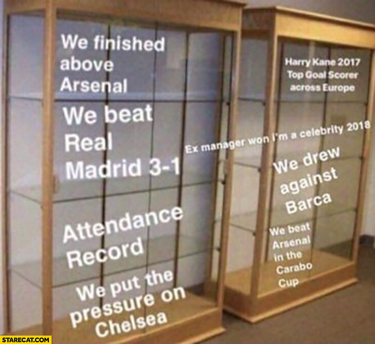 Tottenham empty trophy cases: we finished above Arsenal, we beat Real Madrid, attendance record, we put pressure on Chelsea we drew against barca premier league