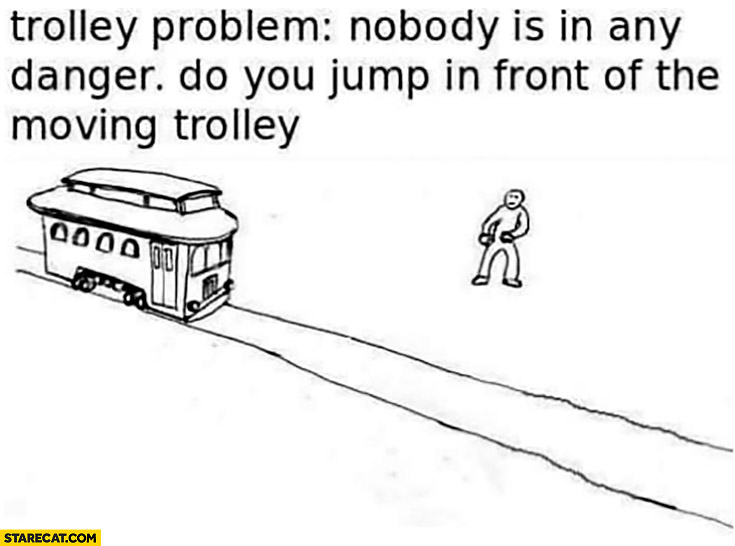 Trolley problem: nobody is in any danger, do you jump in front of the moving trolley? Dark humor
