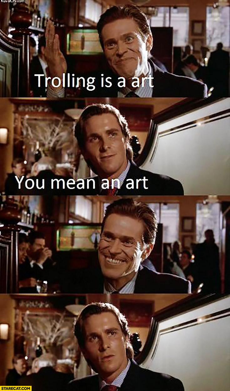 Trolling is a art, you mean an art?
