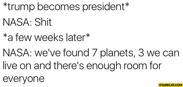 "*Trump becomes president* NASA: shit. A few weeks later: ""we've found 7 planets, 3 we can live on, and there's enough room for everyone"""