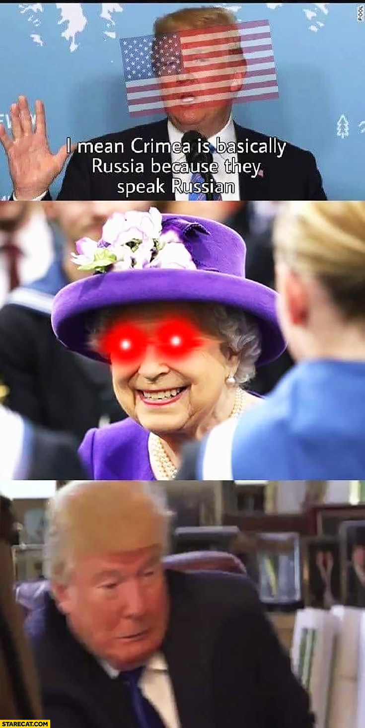 Trump: Crimea is basically Russia because they speak Russian. England Queen Elizabeth red laser eyes