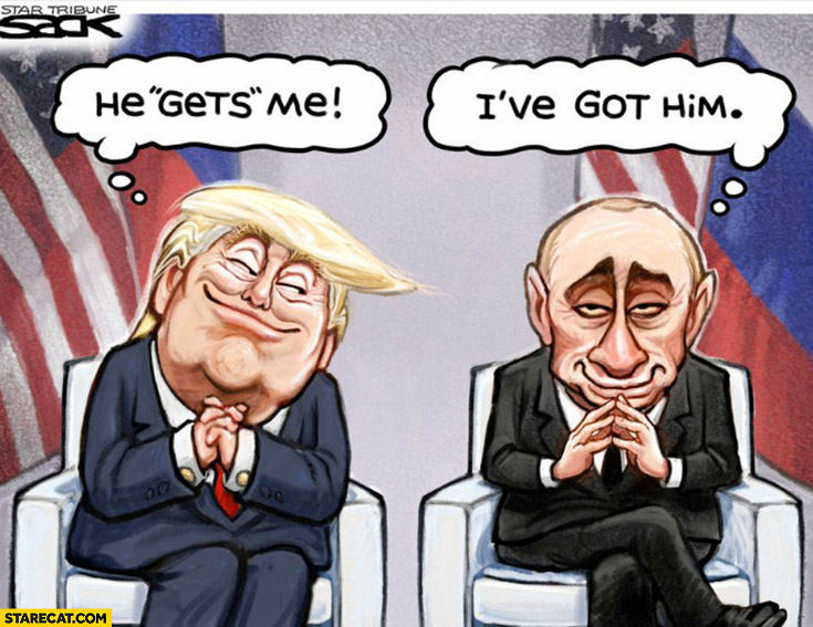 Trump he gets me, Putin I've got him