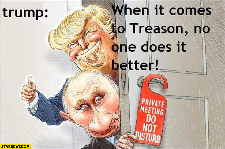 Trump Putin when it comes to treason no one does it better, private meeting to not disturb
