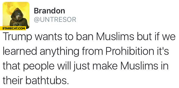 Trump wants to ban muslims but if we learned anything from prohibition its that people will just make muslims in their bathtubs