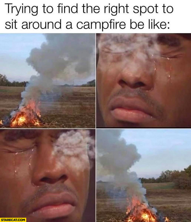 Trying to find the right spot to sit around a campfire be like smoke right into eyes