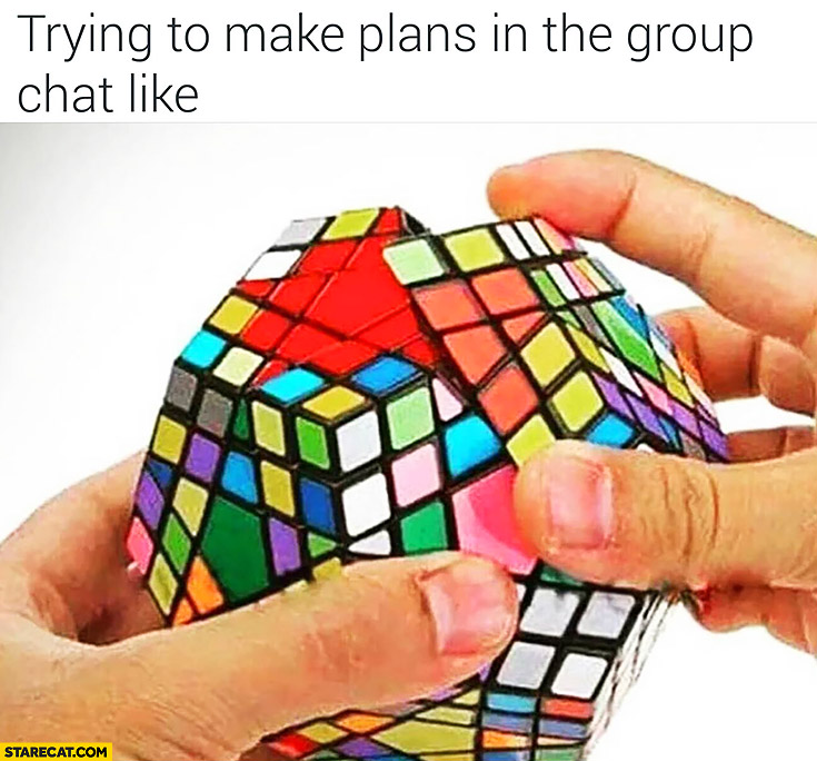 Trying to make plans in the group chat is like multi level rubik's cube