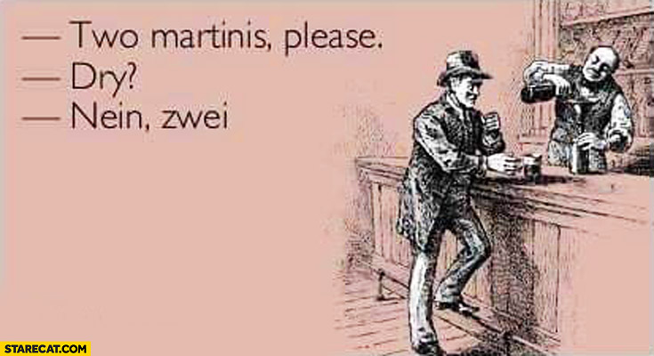 Two Martinis please. Dry? Nein, zwei.